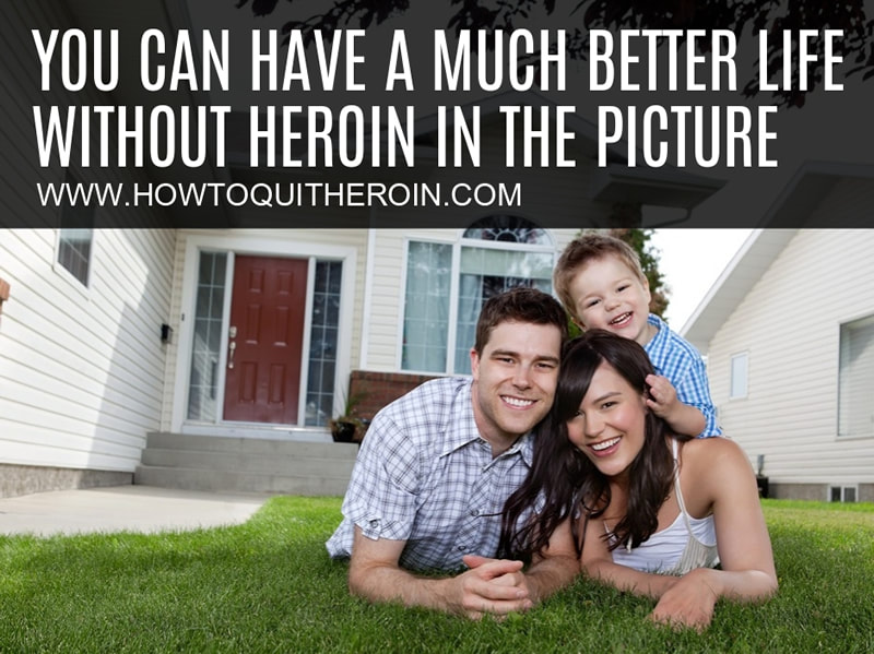 You can have a much better life without heroin in the picture