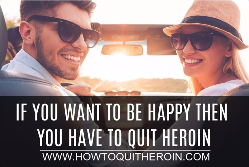 If you want to be happy then you have to quit heroin