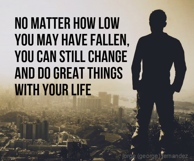 No matter how low you may have fallen, you can still change and do great things with your life
