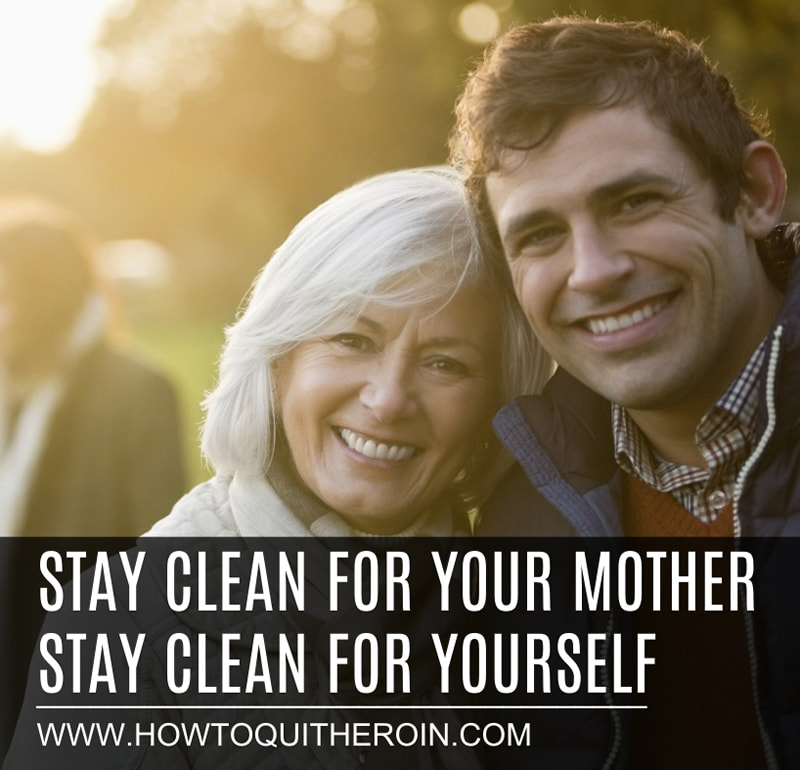 Stay clean from heroin for your mother. Stay clean for yourself